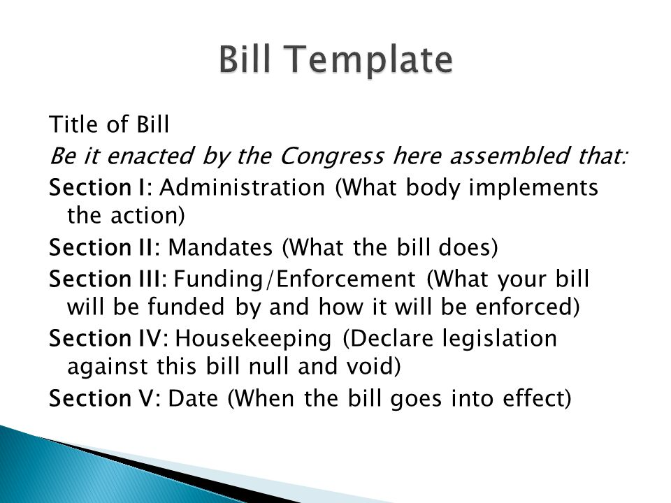 Title of Bill Be it enacted by the Congress here assembled that: Section I: Administration (What body implements the action) Section II: Mandates (What the bill does) Section III: Funding/Enforcement (What your bill will be funded by and how it will be enforced) Section IV: Housekeeping (Declare legislation against this bill null and void) Section V: Date (When the bill goes into effect)