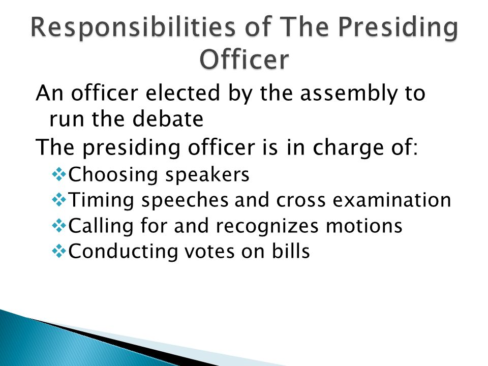 An officer elected by the assembly to run the debate The presiding officer is in charge of:  Choosing speakers  Timing speeches and cross examination  Calling for and recognizes motions  Conducting votes on bills