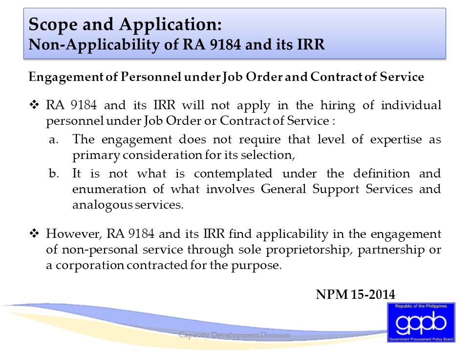 Scope and Application: Non-Applicability of RA 9184 and its IRR Engagement of Personnel under Job Order and Contract of Service  RA 9184 and its IRR