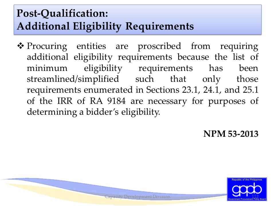 Post-Qualification: Additional Eligibility Requirements  Procuring entities are proscribed from requiring additional eligibility requirements because