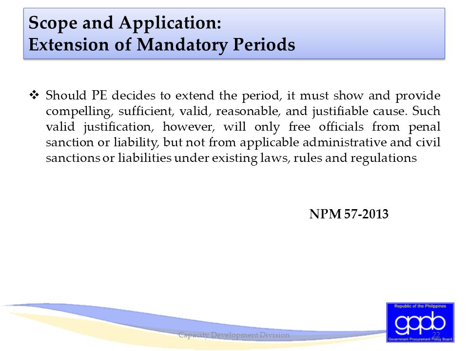 Scope and Application: Extension of Mandatory Periods  Should PE decides to extend the period, it must show and provide compelling, sufficient, valid