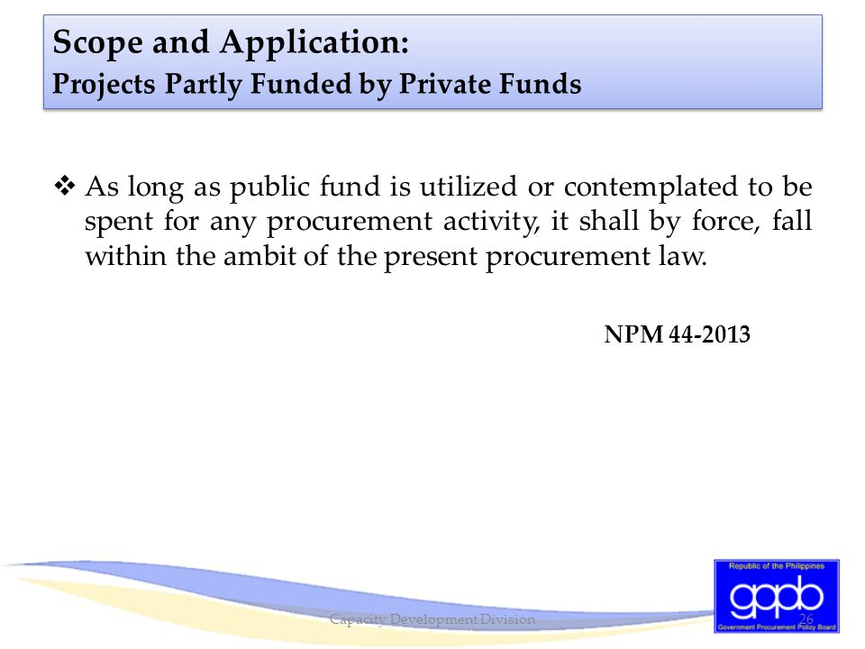 Scope and Application: Projects Partly Funded by Private Funds  As long as public fund is utilized or contemplated to be spent for any procurement ac