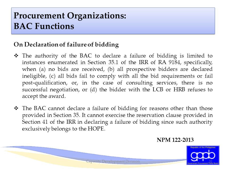 On Declaration of failure of bidding  The authority of the BAC to declare a failure of bidding is limited to instances enumerated in Section 35.1 of