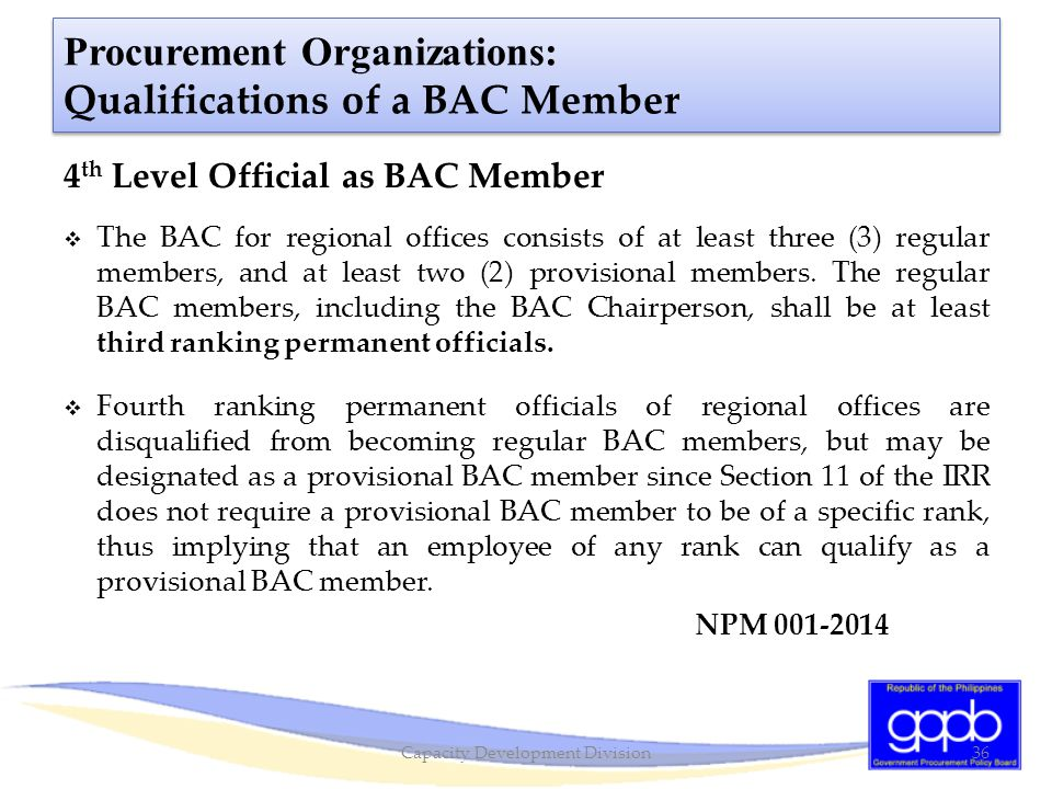 Procurement Organizations: Qualifications of a BAC Member 4 th Level Official as BAC Member  The BAC for regional offices consists of at least three