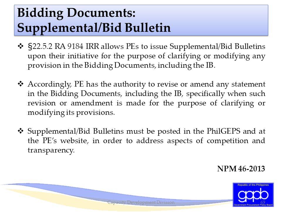 Bidding Documents: Supplemental/Bid Bulletin  §22.5.2 RA 9184 IRR allows PEs to issue Supplemental/Bid Bulletins upon their initiative for the purpos