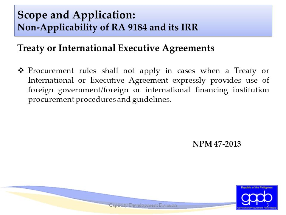 Scope and Application: Non-Applicability of RA 9184 and its IRR Treaty or International Executive Agreements  Procurement rules shall not apply in ca