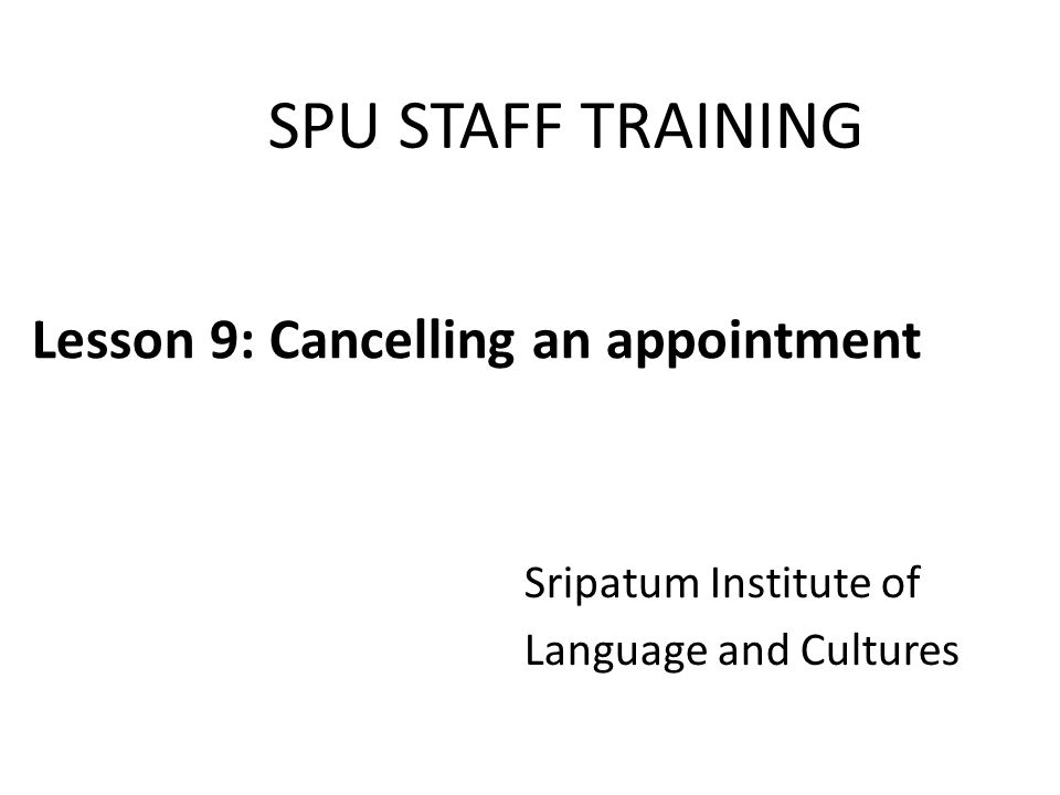 SPU STAFF TRAINING Sripatum Institute of Language and Cultures Lesson 9: Cancelling an appointment