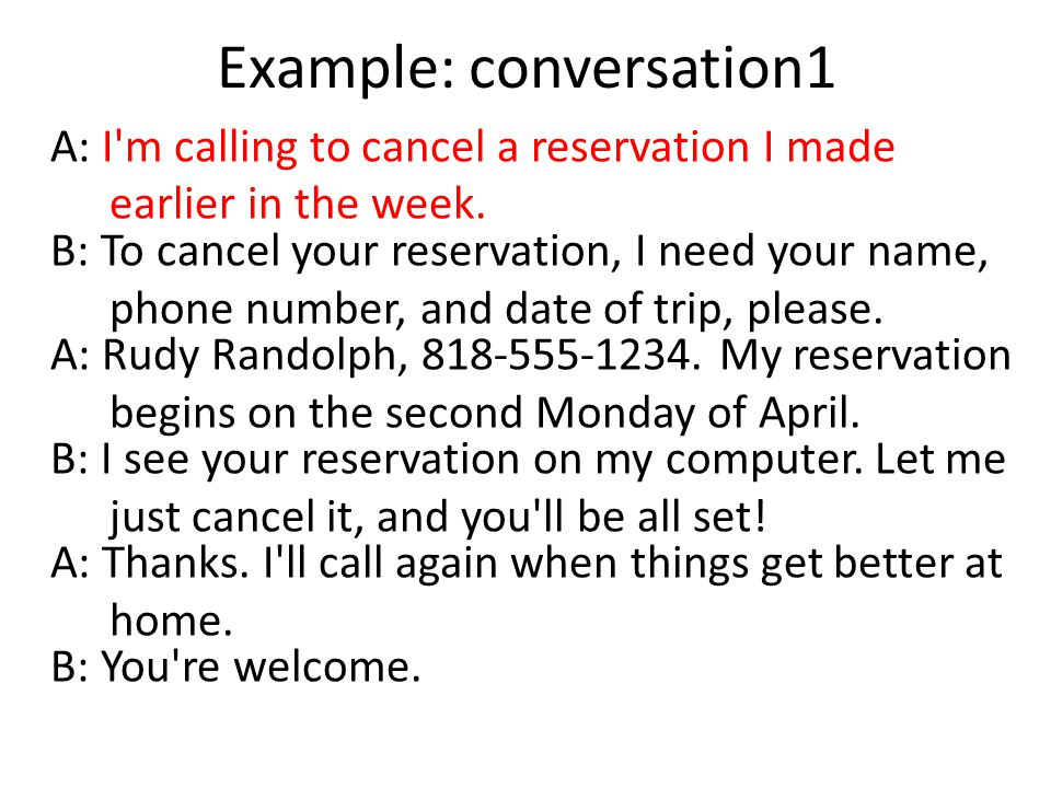 Example: conversation1 A: I m calling to cancel a reservation I made earlier in the week.