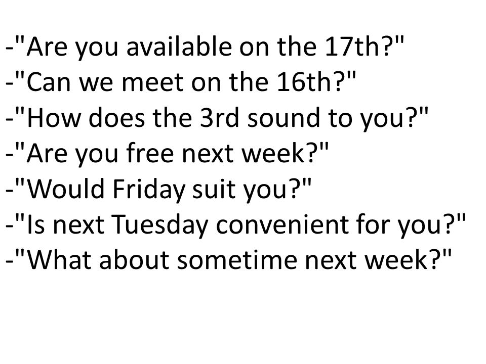 - Are you available on the 17th - Can we meet on the 16th - How does the 3rd sound to you - Are you free next week - Would Friday suit you - Is next Tuesday convenient for you - What about sometime next week