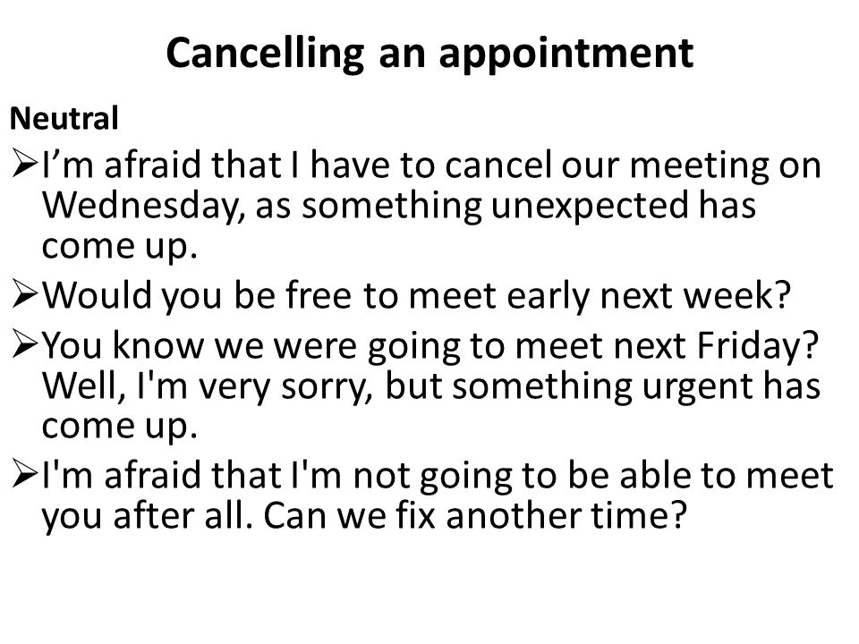 Cancelling an appointment Neutral  I'm afraid that I have to cancel our meeting on Wednesday, as something unexpected has come up.