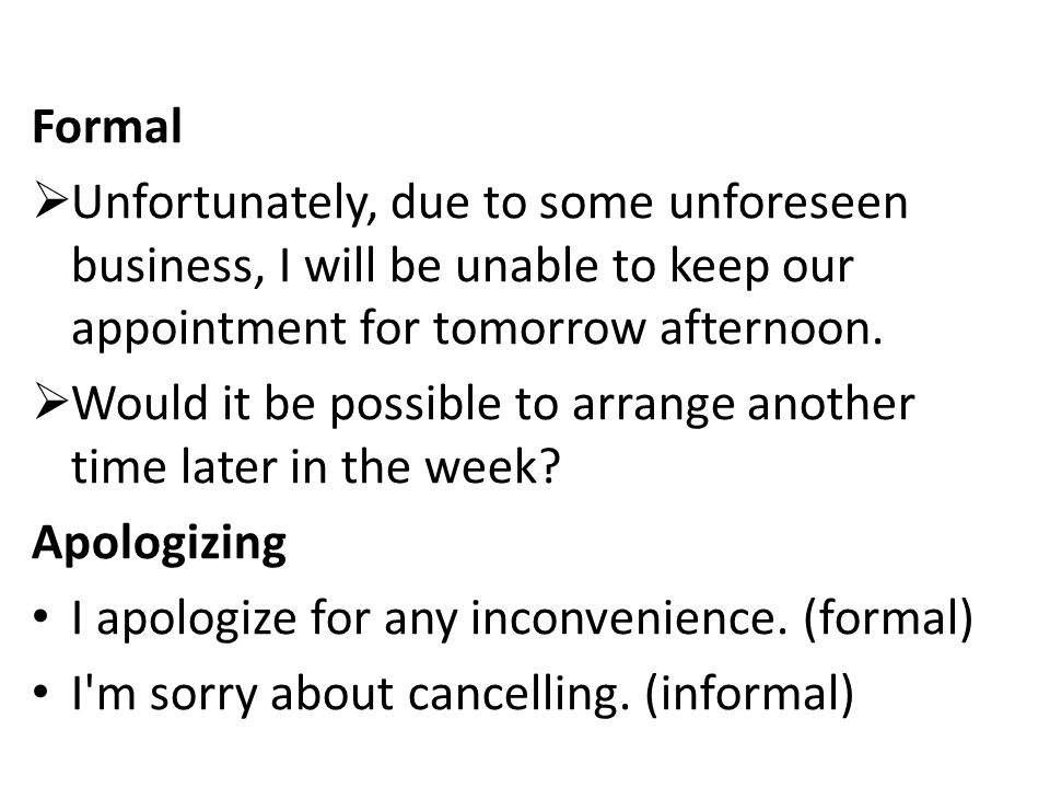 Formal  Unfortunately, due to some unforeseen business, I will be unable to keep our appointment for tomorrow afternoon.