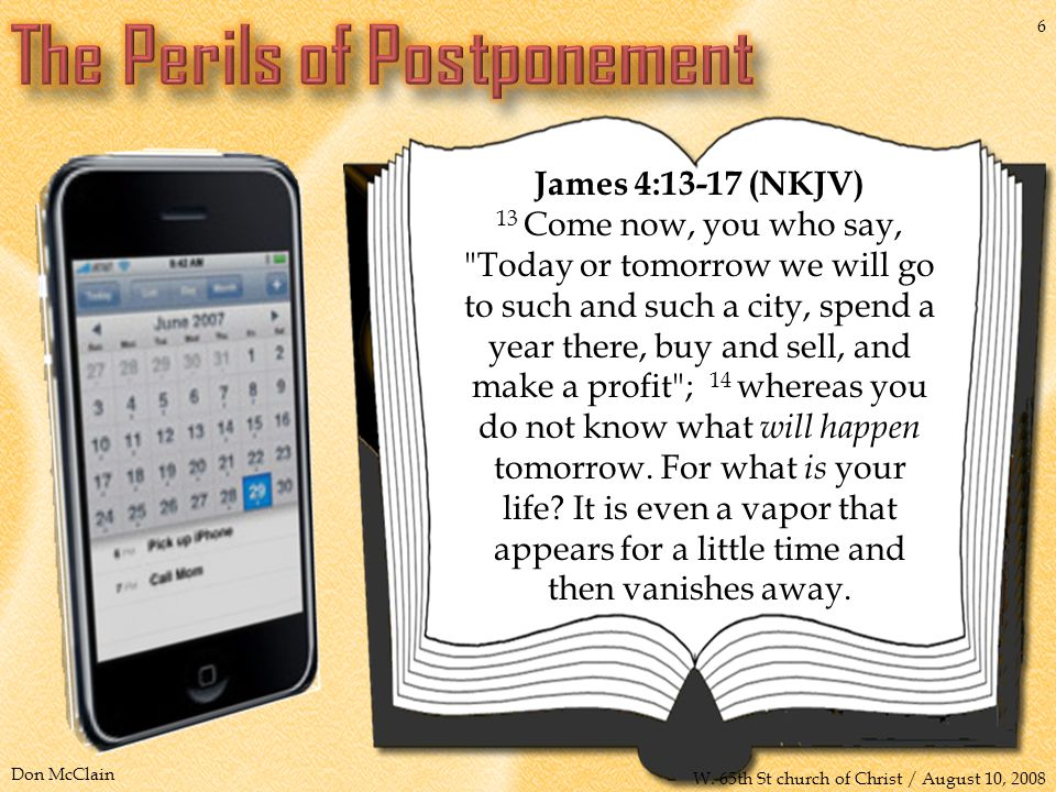 James 4:13-17 (NKJV) 13 Come now, you who say, Today or tomorrow we will go to such and such a city, spend a year there, buy and sell, and make a profit ; 14 whereas you do not know what will happen tomorrow.