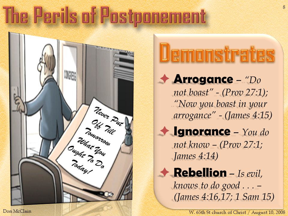 Arrogance – Do not boast - (Prov 27:1); Now you boast in your arrogance - (James 4:15)  Ignorance – You do not know – (Prov 27:1; James 4:14)  Rebellion – Is evil, knows to do good...