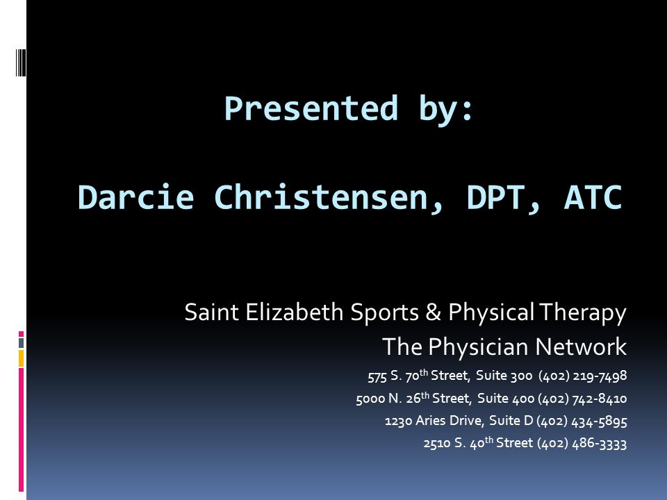 Presented by: Darcie Christensen, DPT, ATC Saint Elizabeth Sports & Physical Therapy The Physician Network 575 S.