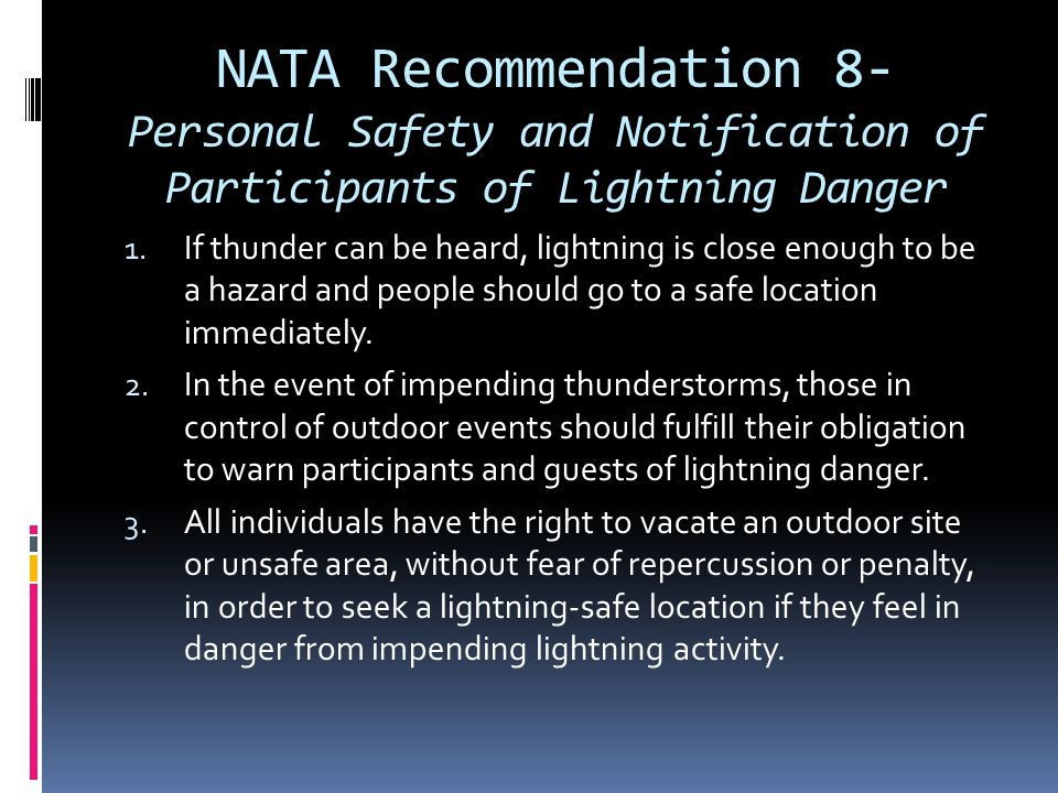 NATA Recommendation 8- Personal Safety and Notification of Participants of Lightning Danger 1. If thunder can be heard, lightning is close enough to b