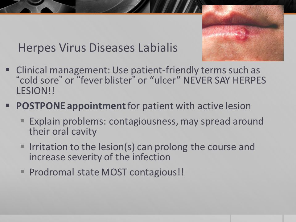 Herpes Virus Diseases Labialis  Clinical management: Use patient-friendly terms such as cold sore or fever blister or ulcer NEVER SAY HERPES LESION!.