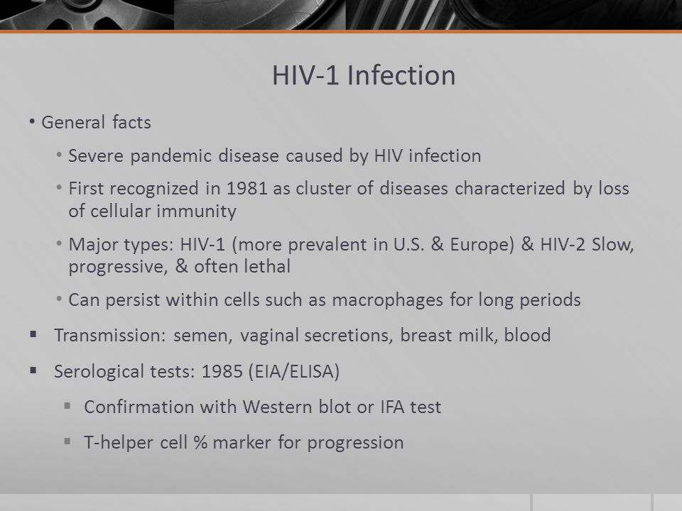 HIV-1 Infection General facts Severe pandemic disease caused by HIV infection First recognized in 1981 as cluster of diseases characterized by loss of cellular immunity Major types: HIV-1 (more prevalent in U.S.