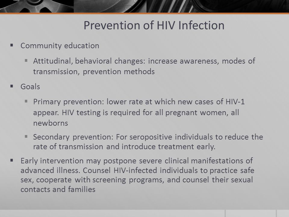 Prevention of HIV Infection  Community education  Attitudinal, behavioral changes: increase awareness, modes of transmission, prevention methods  Goals  Primary prevention: lower rate at which new cases of HIV-1 appear.