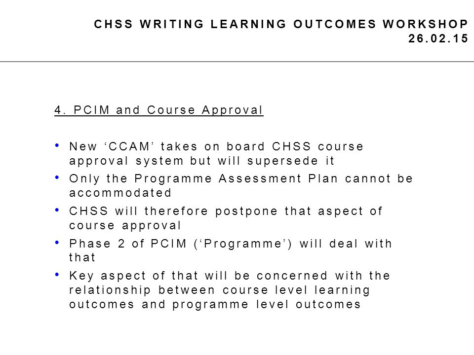 CHSS WRITING LEARNING OUTCOMES WORKSHOP 26.02.15 4. PCIM and Course Approval New 'CCAM' takes on board CHSS course approval system but will supersede