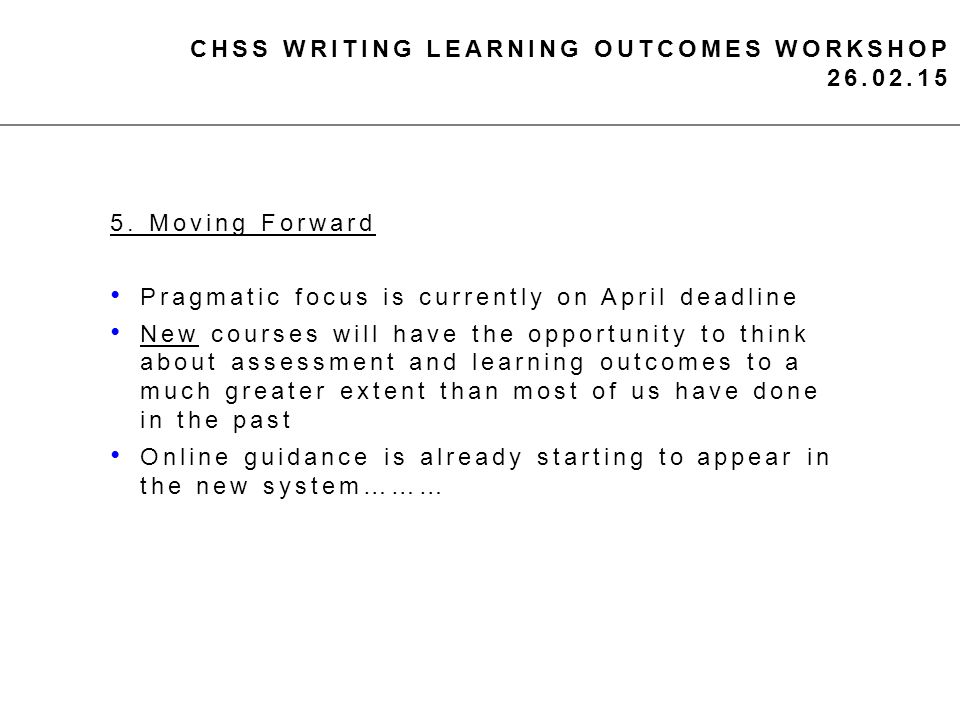 CHSS WRITING LEARNING OUTCOMES WORKSHOP 26.02.15 5. Moving Forward Pragmatic focus is currently on April deadline New courses will have the opportunit