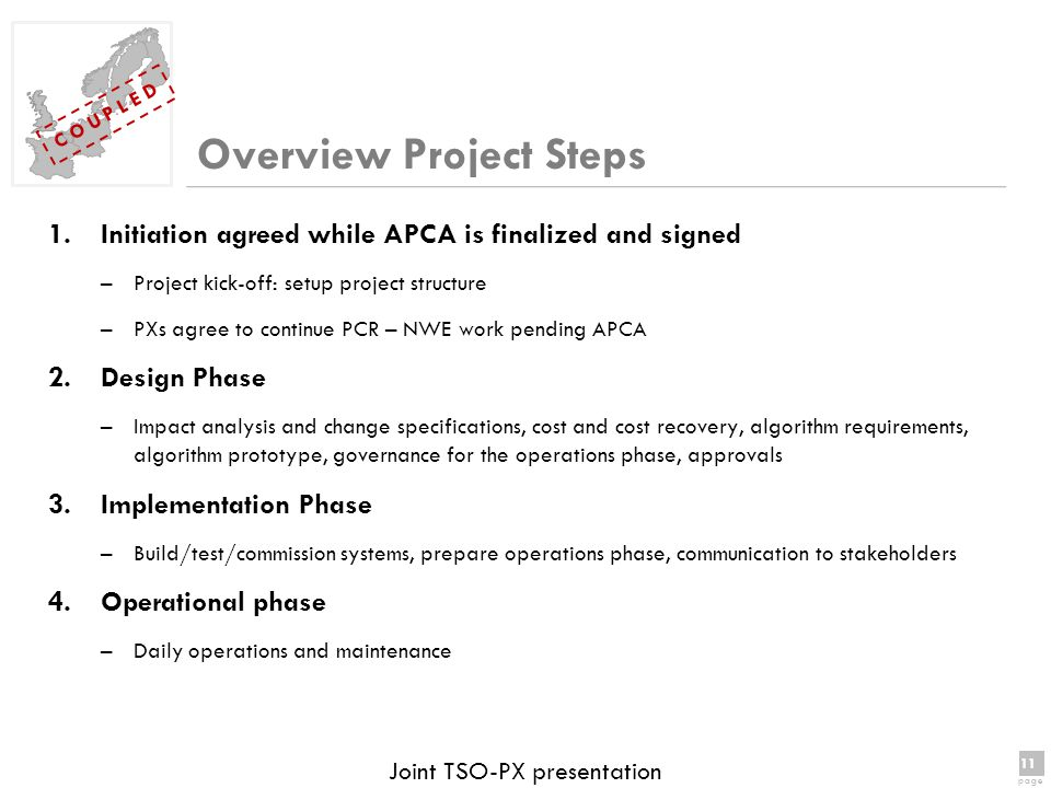 11 page 11 page C O U P L E D Joint TSO-PX presentation Overview Project Steps 1.Initiation agreed while APCA is finalized and signed –Project kick-off: setup project structure –PXs agree to continue PCR – NWE work pending APCA 2.Design Phase –Impact analysis and change specifications, cost and cost recovery, algorithm requirements, algorithm prototype, governance for the operations phase, approvals 3.Implementation Phase –Build/test/commission systems, prepare operations phase, communication to stakeholders 4.Operational phase –Daily operations and maintenance