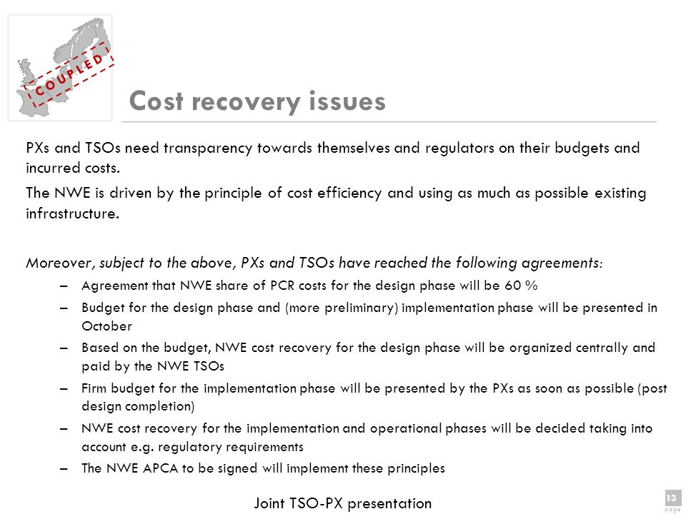 13 page 13 page C O U P L E D Joint TSO-PX presentation Cost recovery issues PXs and TSOs need transparency towards themselves and regulators on their budgets and incurred costs.