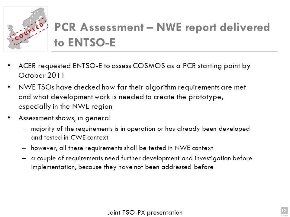 15 page 15 page C O U P L E D Joint TSO-PX presentation ACER requested ENTSO-E to assess COSMOS as a PCR starting point by October 2011 NWE TSOs have checked how far their algorithm requirements are met and what development work is needed to create the prototype, especially in the NWE region Assessment shows, in general –majority of the requirements is in operation or has already been developed and tested in CWE context –however, all these requirements shall be tested in NWE context –a couple of requirements need further development and investigation before implementation, because they have not been addressed before PCR Assessment – NWE report delivered to ENTSO-E