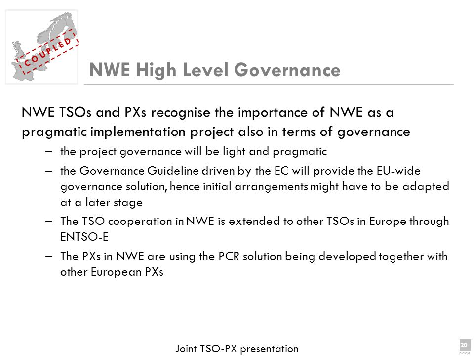 20 page 20 page C O U P L E D Joint TSO-PX presentation NWE TSOs and PXs recognise the importance of NWE as a pragmatic implementation project also in terms of governance –the project governance will be light and pragmatic –the Governance Guideline driven by the EC will provide the EU-wide governance solution, hence initial arrangements might have to be adapted at a later stage –The TSO cooperation in NWE is extended to other TSOs in Europe through ENTSO-E –The PXs in NWE are using the PCR solution being developed together with other European PXs NWE High Level Governance
