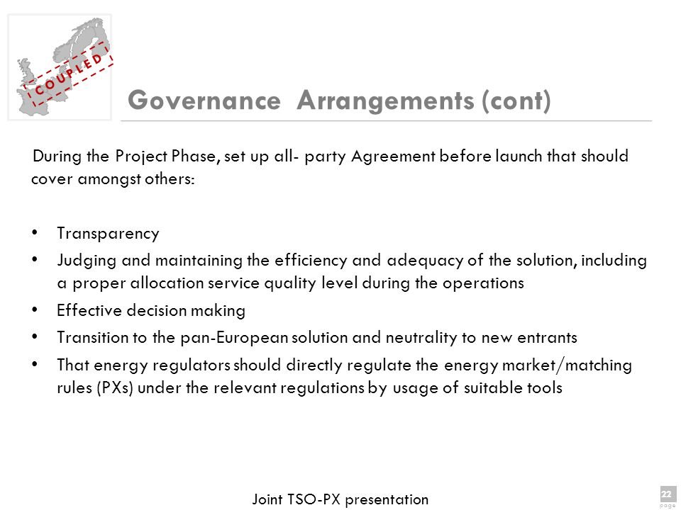 22 page 22 page C O U P L E D Joint TSO-PX presentation Governance Arrangements (cont) During the Project Phase, set up all- party Agreement before launch that should cover amongst others: Transparency Judging and maintaining the efficiency and adequacy of the solution, including a proper allocation service quality level during the operations Effective decision making Transition to the pan-European solution and neutrality to new entrants That energy regulators should directly regulate the energy market/matching rules (PXs) under the relevant regulations by usage of suitable tools