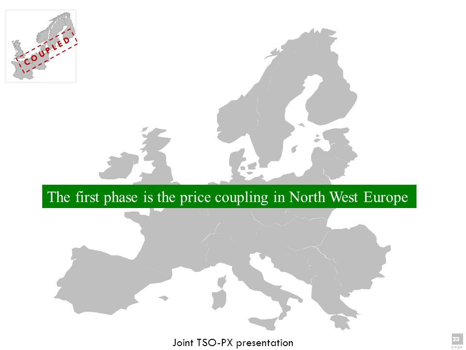 23 page 23 page C O U P L E D Joint TSO-PX presentation The first phase is the price coupling in North West Europe