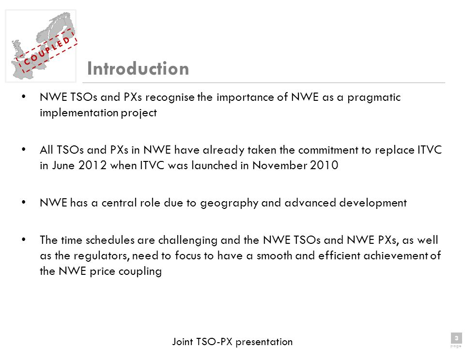 3 page 3 C O U P L E D Joint TSO-PX presentation NWE TSOs and PXs recognise the importance of NWE as a pragmatic implementation project All TSOs and PXs in NWE have already taken the commitment to replace ITVC in June 2012 when ITVC was launched in November 2010 NWE has a central role due to geography and advanced development The time schedules are challenging and the NWE TSOs and NWE PXs, as well as the regulators, need to focus to have a smooth and efficient achievement of the NWE price coupling Introduction