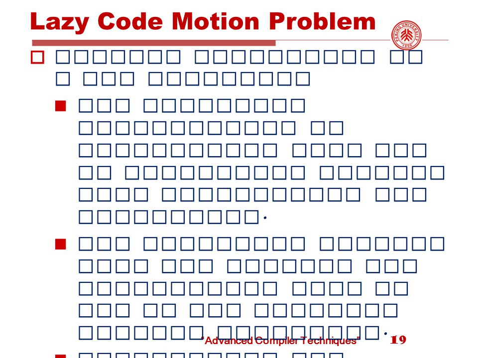 Advanced Compiler Techniques Lazy Code Motion Problem  Desired properties of a PRE algorithm All redundant computations of expressions that can be eliminated without code duplication are eliminated.