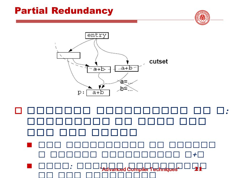 Advanced Compiler Techniques Partial Redundancy  Partial redundancy at p : redundant on some but not all paths Add operations to create a cutset containing a + b Note : Moving operations up can eliminate redundancy 21