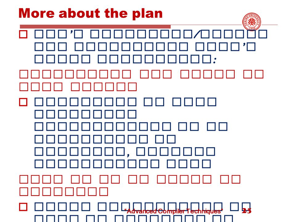 More about the plan  Don ' t introduce / insert new operations didn ' t exist originally : Anticipate the range of code motion  Eliminate as many redundant calculations of an expression as possible, without duplicating code Move it up as early as possible  Delay computation as much as possible to minimize register Lifetimes move it down unless it creates redundancy ( lazy code motion )  Remove temporary assignment 25 Advanced Compiler Techniques