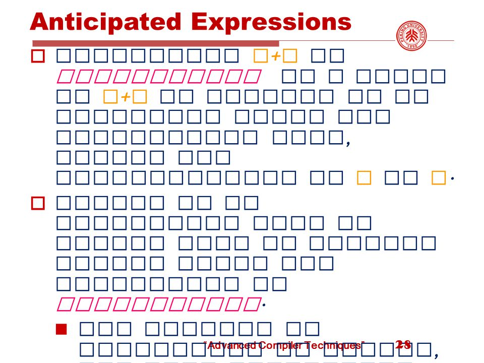 Advanced Compiler Techniques Anticipated Expressions  Expression x + y is anticipated at a point if x + y is certain to be evaluated along any computation path, before any recomputation of x or y.