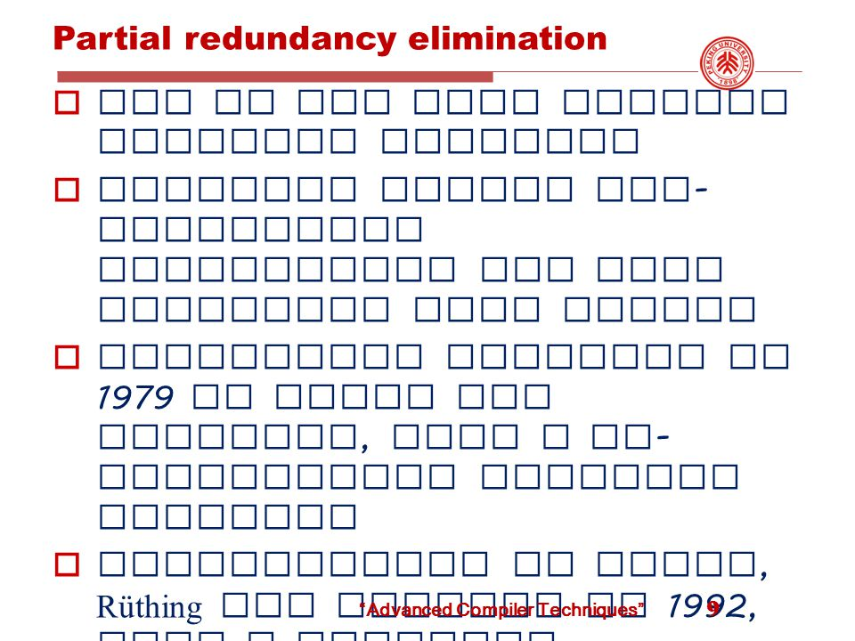 Partial redundancy elimination  One of the most complex dataflow analysis  Subsumes common sub - expression elimination and loop invariant code motion  Originally proposed in 1979 by Morel and Renvoise, Used a bi - directional dataflow analysis  Reformulated by Knoop, Rüthing and Steffen in 1992, Uses a backward dataflow analysis followed by a forward analysis  We will discuss this latter formulation 9 Advanced Compiler Techniques
