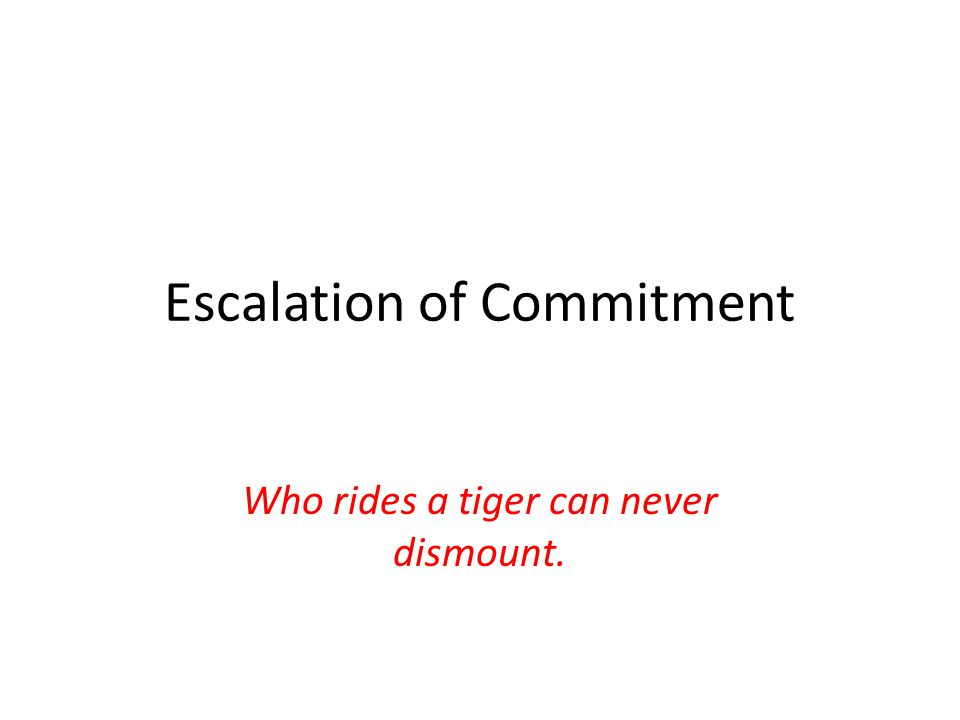 Escalation of Commitment Who rides a tiger can never dismount.
