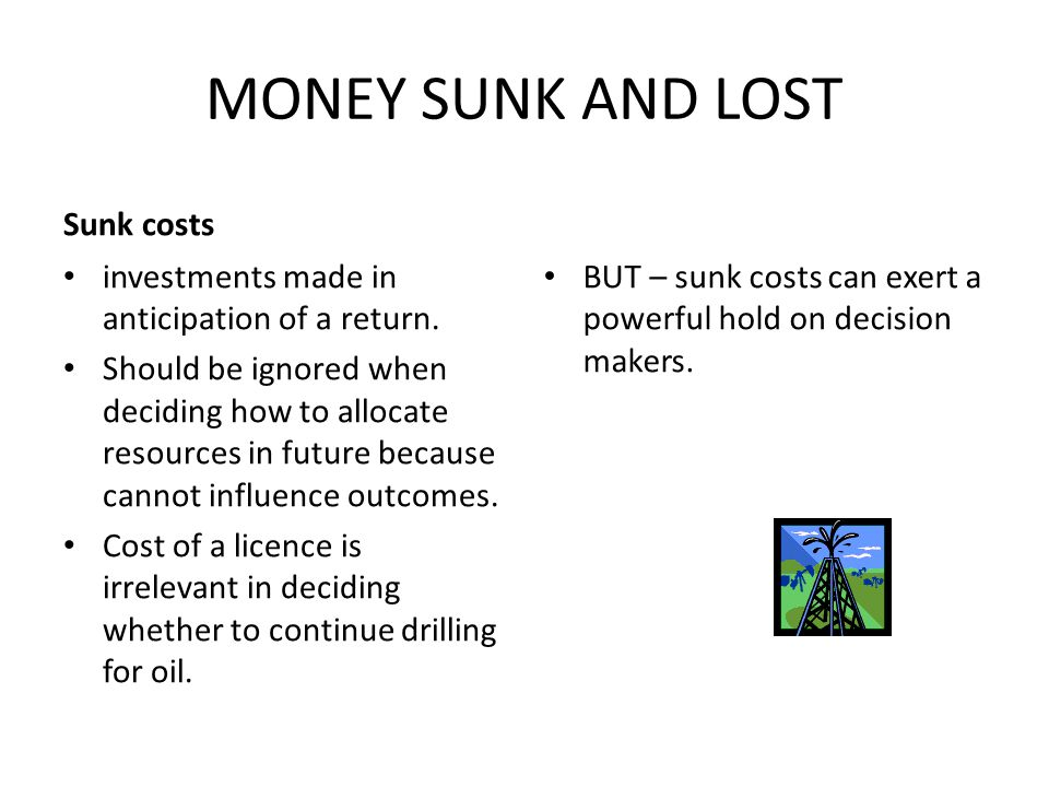 MONEY SUNK AND LOST Sunk costs investments made in anticipation of a return.