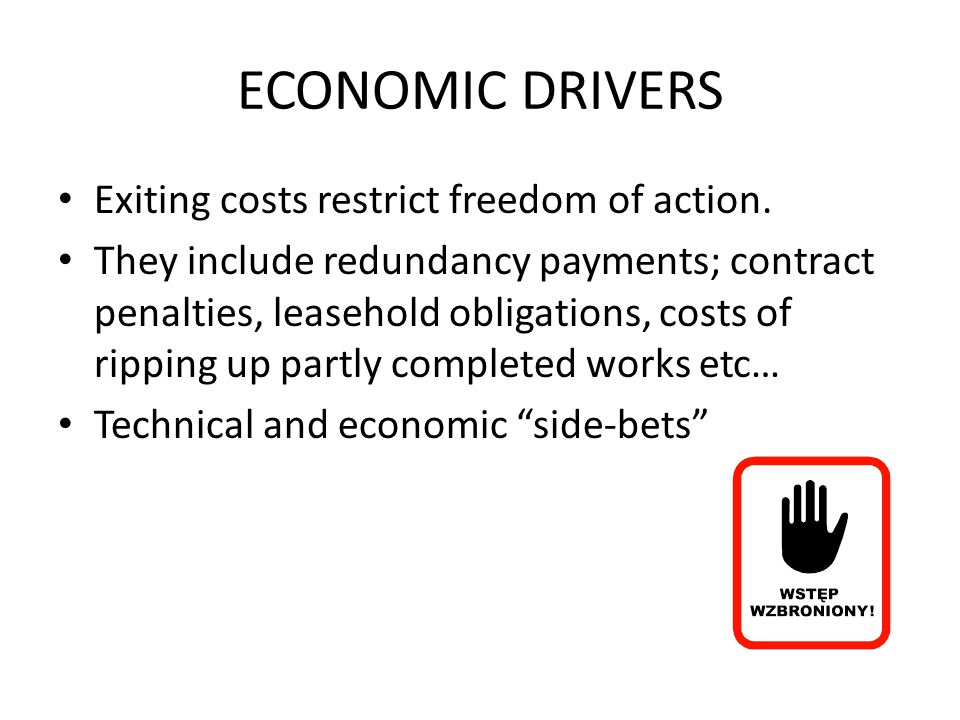 ECONOMIC DRIVERS Exiting costs restrict freedom of action.