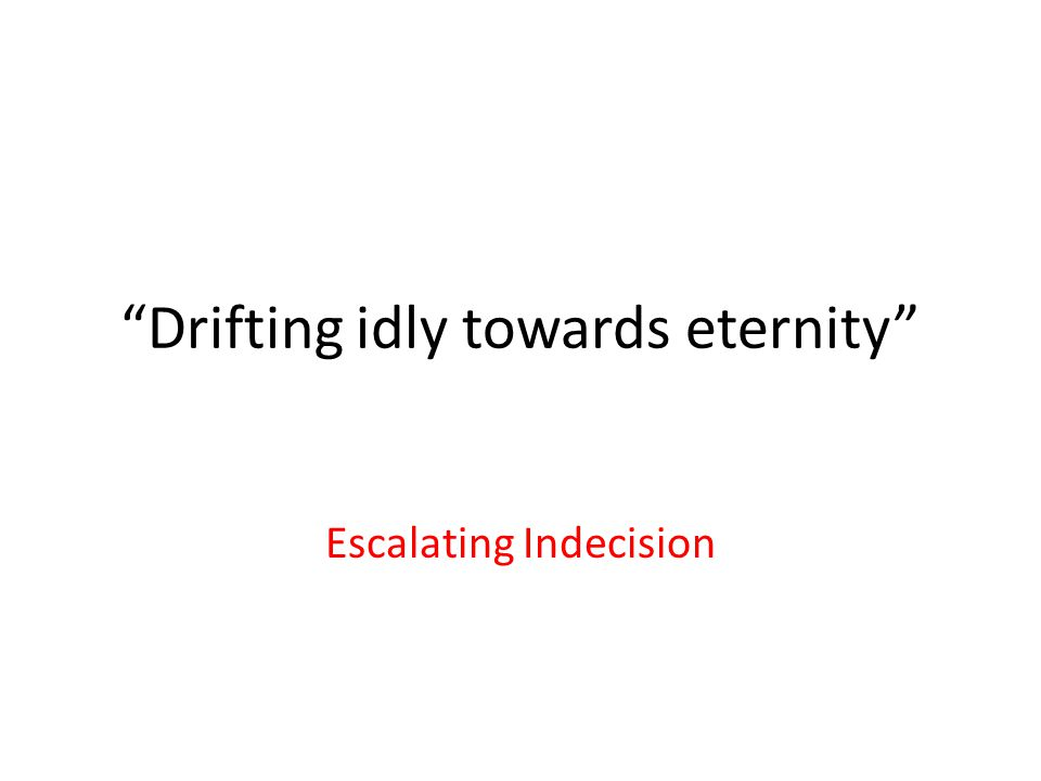 Drifting idly towards eternity Escalating Indecision