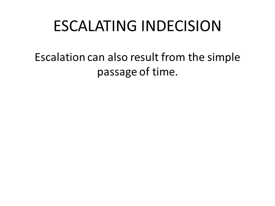ESCALATING INDECISION Escalation can also result from the simple passage of time.