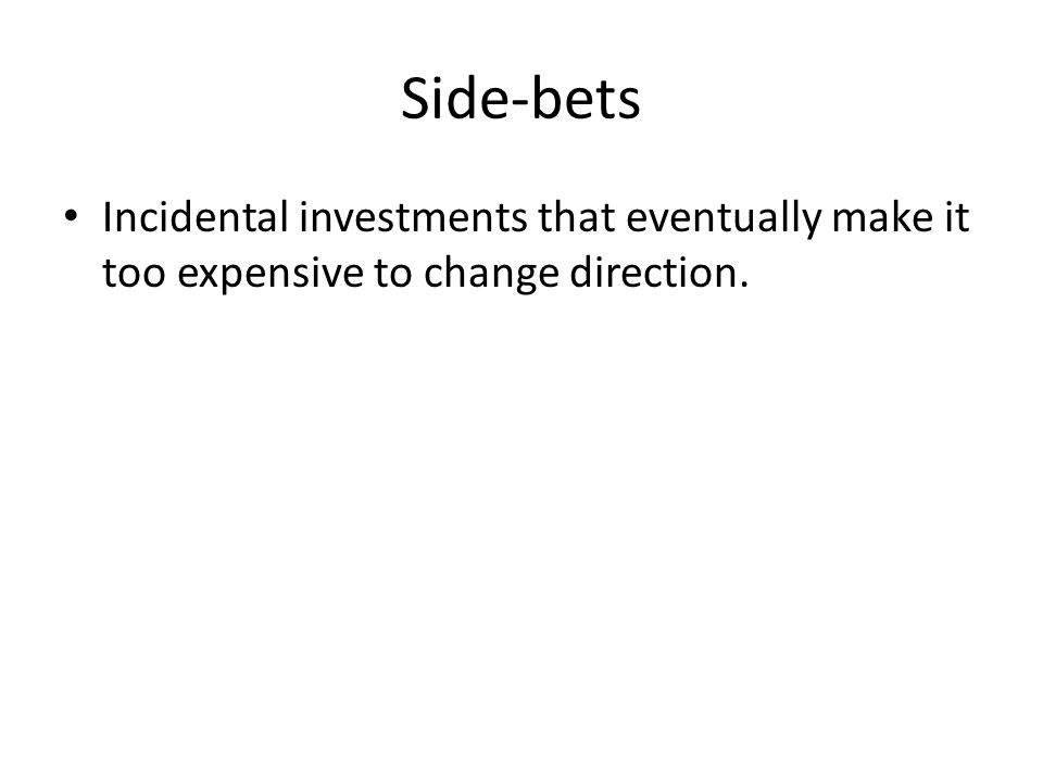 Side-bets Incidental investments that eventually make it too expensive to change direction.