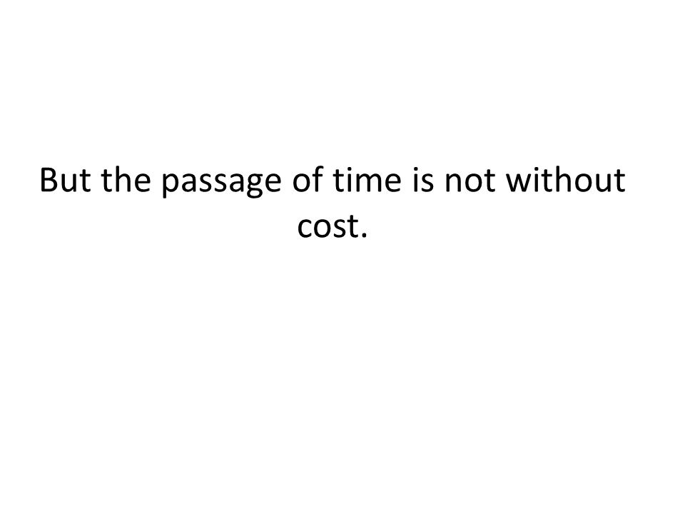 But the passage of time is not without cost.