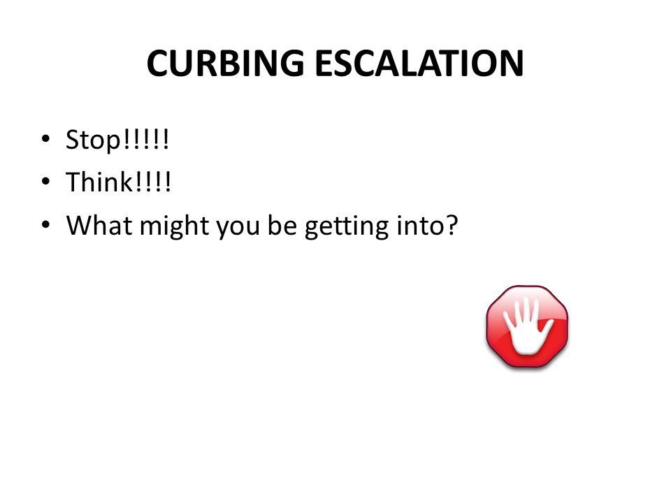 Stop!!!!! Think!!!! What might you be getting into? CURBING ESCALATION