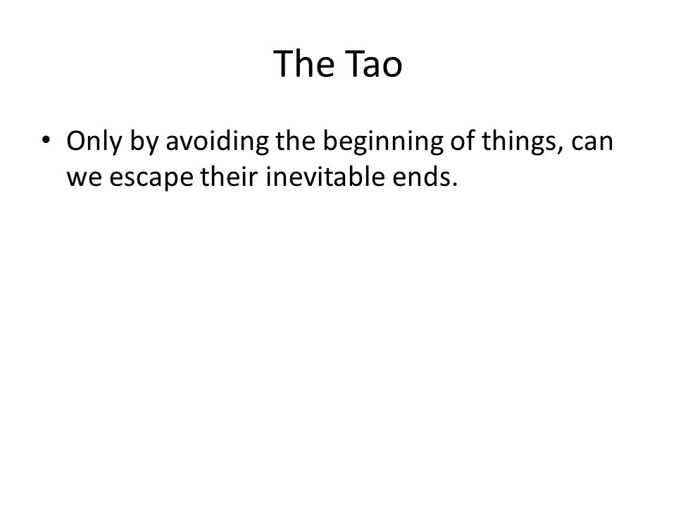 The Tao Only by avoiding the beginning of things, can we escape their inevitable ends.