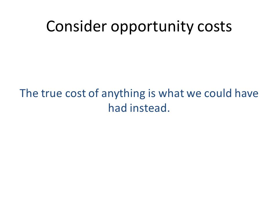 Consider opportunity costs The true cost of anything is what we could have had instead.