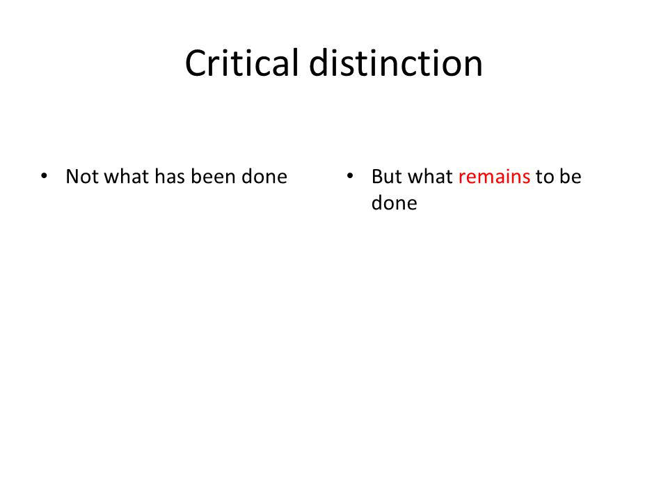Critical distinction Not what has been done But what remains to be done