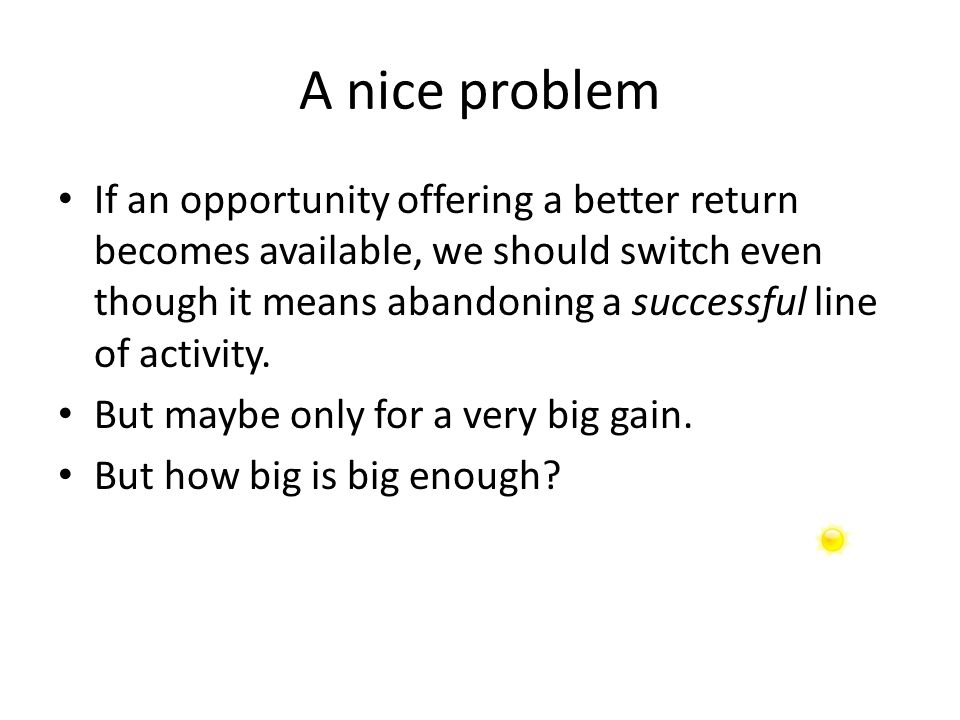 A nice problem If an opportunity offering a better return becomes available, we should switch even though it means abandoning a successful line of activity.