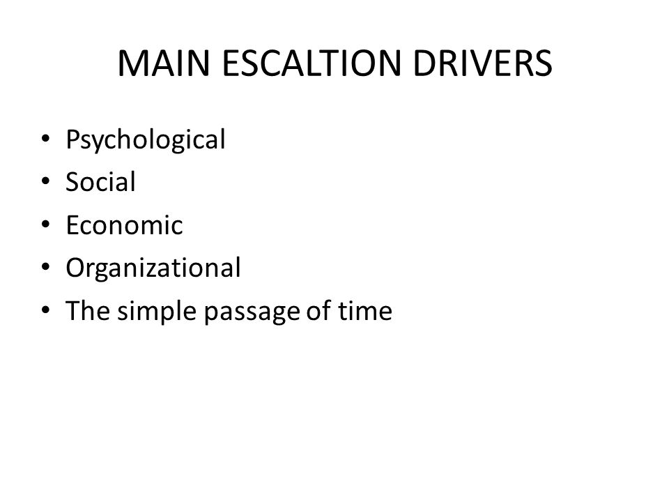 MAIN ESCALTION DRIVERS Psychological Social Economic Organizational The simple passage of time