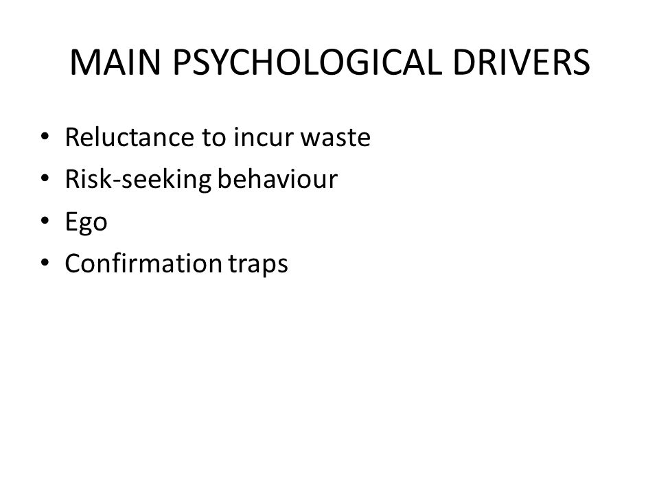 MAIN PSYCHOLOGICAL DRIVERS Reluctance to incur waste Risk-seeking behaviour Ego Confirmation traps